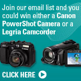 Join our email ist and you could win either a Canon PowerShot Camera or a Legria Camcorder